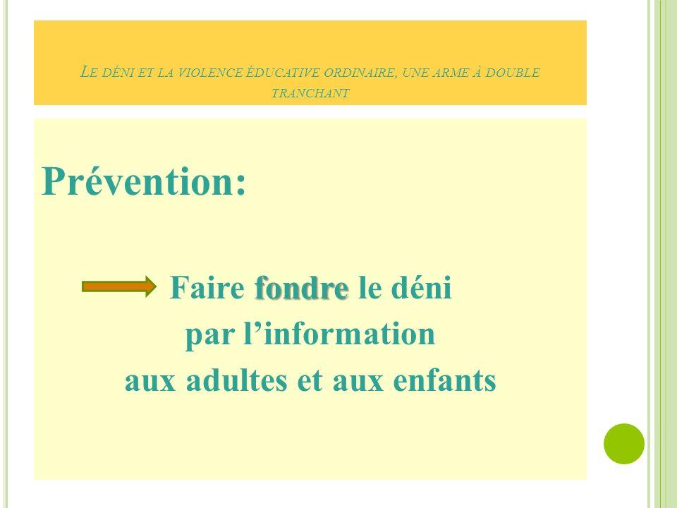 L E DÉNI ET LA VIOLENCE ÉDUCATIVE ORDINAIRE, UNE ARME À DOUBLE TRANCHANT Prévention: fondre Faire fondre le déni par linformation aux adultes et aux enfants