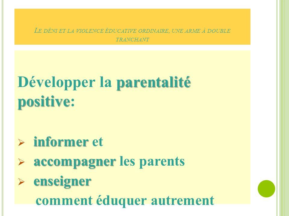 L E DÉNI ET LA VIOLENCE ÉDUCATIVE ORDINAIRE, UNE ARME À DOUBLE TRANCHANT parentalité positive Développer la parentalité positive: informer informer et accompagner accompagner les parents enseigner comment éduquer autrement
