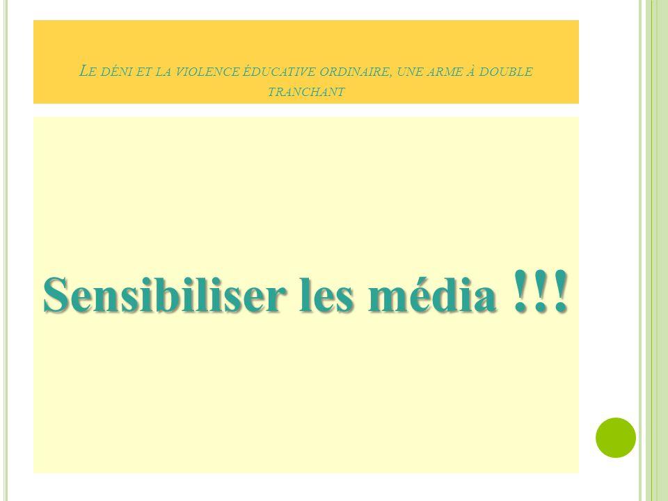 L E DÉNI ET LA VIOLENCE ÉDUCATIVE ORDINAIRE, UNE ARME À DOUBLE TRANCHANT Sensibiliser les média !!!