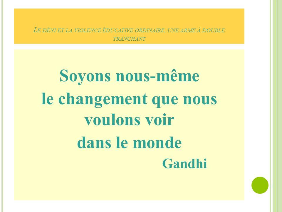 L E DÉNI ET LA VIOLENCE ÉDUCATIVE ORDINAIRE, UNE ARME À DOUBLE TRANCHANT Soyons nous-même le changement que nous voulons voir dans le monde Gandhi