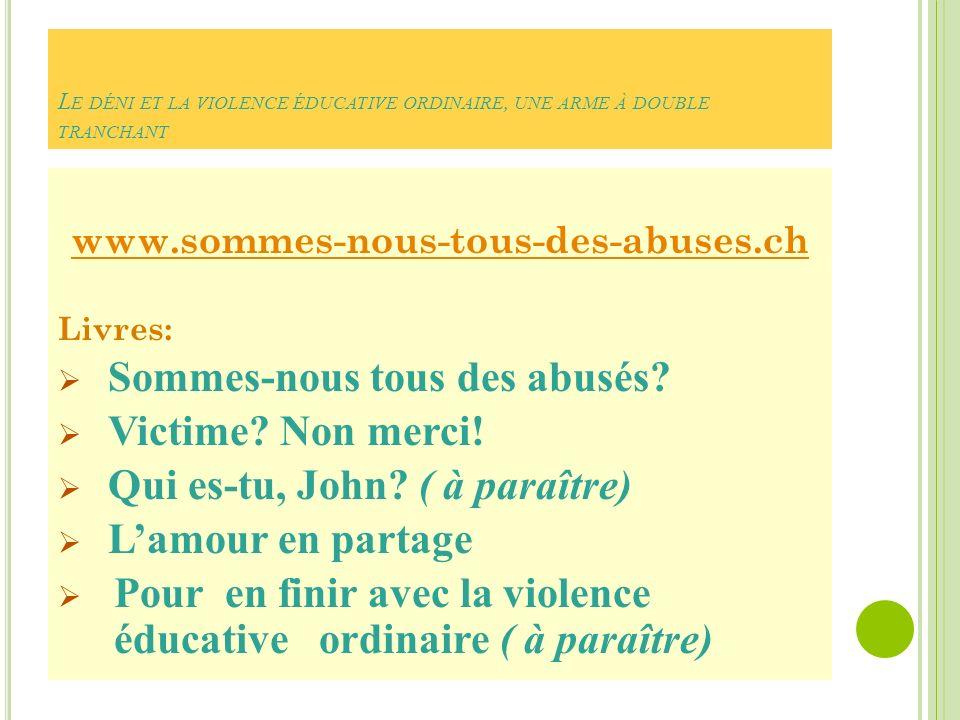 L E DÉNI ET LA VIOLENCE ÉDUCATIVE ORDINAIRE, UNE ARME À DOUBLE TRANCHANT www.sommes-nous-tous-des-abuses.ch Livres: Sommes-nous tous des abusés.