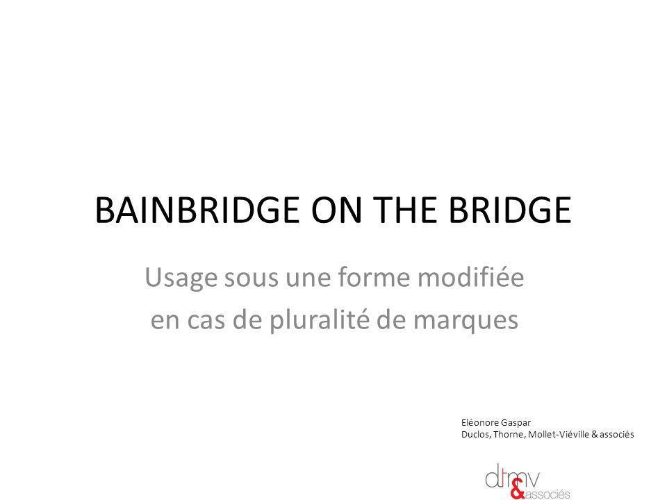 BAINBRIDGE ON THE BRIDGE Usage sous une forme modifiée en cas de pluralité de marques LES TEXTES Article 5 C-2 CUP … « Lemploi dune marque de fabrique ou de commerce, par le propriétaire, sous une forme qui diffère, par des éléments naltérant pas le caractère distinctif de la marque dans la forme sous laquelle celle-ci a été enregistrée dans lun des pays de lUnion ».