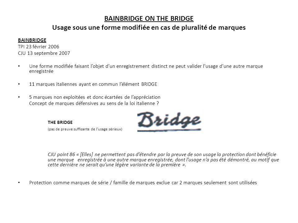 BAINBRIDGE ON THE BRIDGE Usage sous une forme modifiée en cas de pluralité de marques LA JURISPRUDENCE POST BAINBRIDGE MAJORITAIREMENT, LA JURISPRUDENCE FRANCAISE APPLIQUE BAINBRIDGE CA PARIS 23 mai 2008 Lusage des marques ou PEPITO ne vaut pas usage de la marque AYE !PEPITO CA PARIS 13 JUIN 2008 Lusage de la marque X-TRAXX ne vaut pas usage de la marque figurative CA PARIS 18 Février 2009 Lusage de la marque ne vaut pas usage la marque verbale BACH FLOWER REMEDIES CASSATION 19 janvier 2010 (après CA PARIS 25 juin 2008): Lusage de la marque ne vaut pas usage des marques verbales DIRECT ASSURANCES, ASSANCE DIRECTE ou DIRECTE ASSURANCE CASSATION 16 février 2010Abercrombie CASSATION 9 novembre 2010Abercrombie