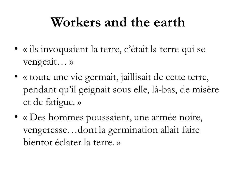 Workers and the earth « ils invoquaient la terre, cétait la terre qui se vengeait… » « toute une vie germait, jaillisait de cette terre, pendant quil geignait sous elle, là-bas, de misère et de fatigue.