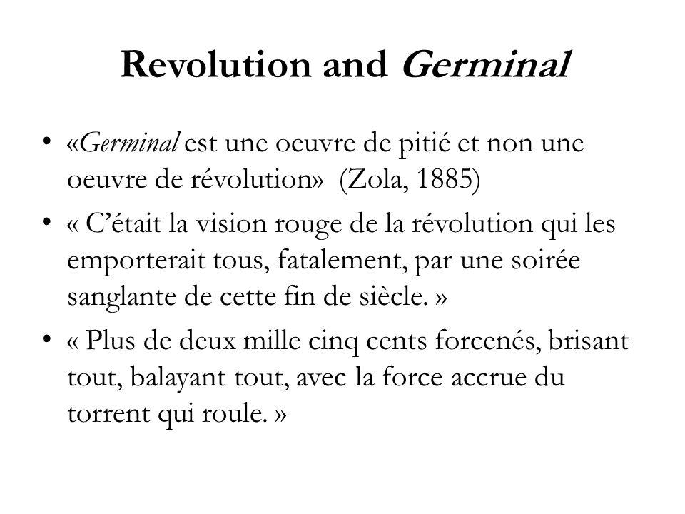 Revolution and Germinal «Germinal est une oeuvre de pitié et non une oeuvre de révolution» (Zola, 1885) « Cétait la vision rouge de la révolution qui les emporterait tous, fatalement, par une soirée sanglante de cette fin de siècle.