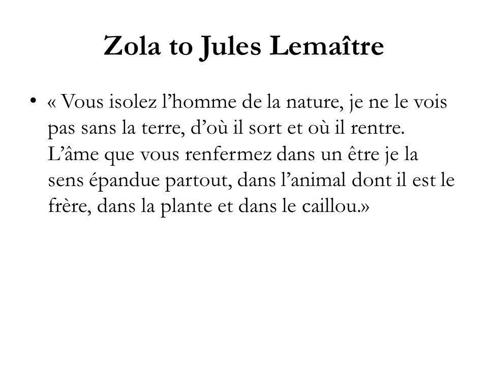 Zola to Jules Lemaître « Vous isolez lhomme de la nature, je ne le vois pas sans la terre, doù il sort et où il rentre.