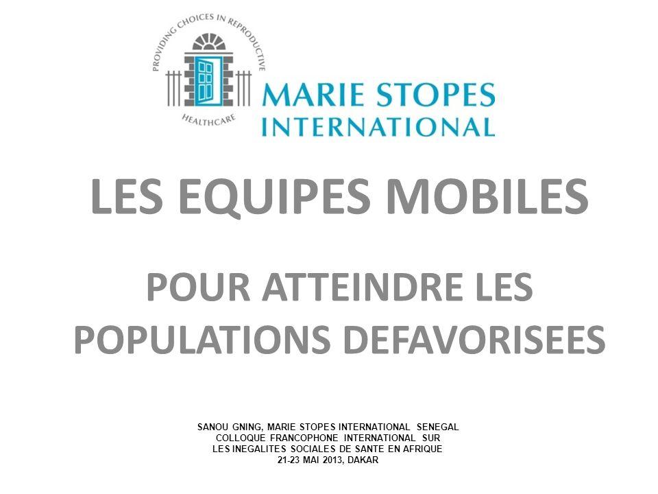 LES EQUIPES MOBILES POUR ATTEINDRE LES POPULATIONS DEFAVORISEES SANOU GNING, MARIE STOPES INTERNATIONAL SENEGAL COLLOQUE FRANCOPHONE INTERNATIONAL SUR