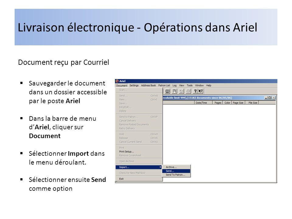 Livraison électronique - Opérations dans Ariel Document reçu par Courriel Sauvegarder le document dans un dossier accessible par le poste Ariel Dans la barre de menu dAriel, cliquer sur Document Sélectionner Import dans le menu déroulant.