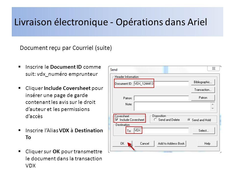 Livraison électronique - Opérations dans Ariel Document reçu par Courriel (suite) Inscrire le Document ID comme suit: vdx_numéro emprunteur Cliquer Include Coversheet pour insérer une page de garde contenant les avis sur le droit dauteur et les permissions daccès Inscrire lAlias VDX à Destination To Cliquer sur OK pour transmettre le document dans la transaction VDX