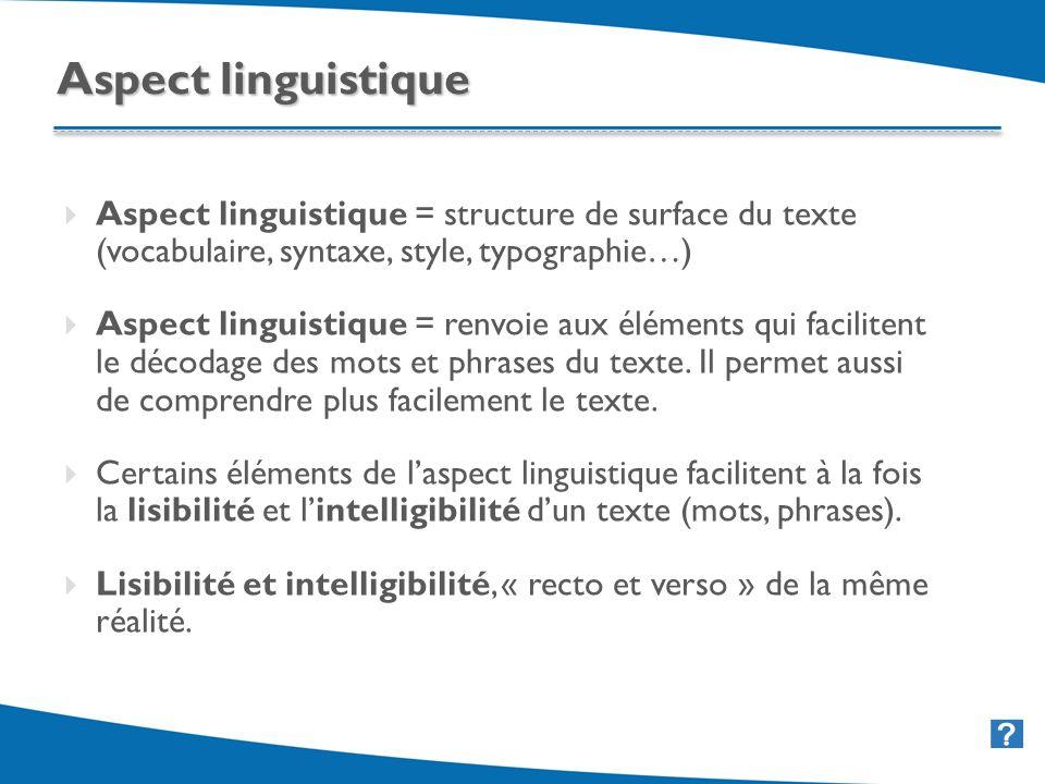 31 Aspect linguistique = structure de surface du texte (vocabulaire, syntaxe, style, typographie…) Aspect linguistique = renvoie aux éléments qui facilitent le décodage des mots et phrases du texte.