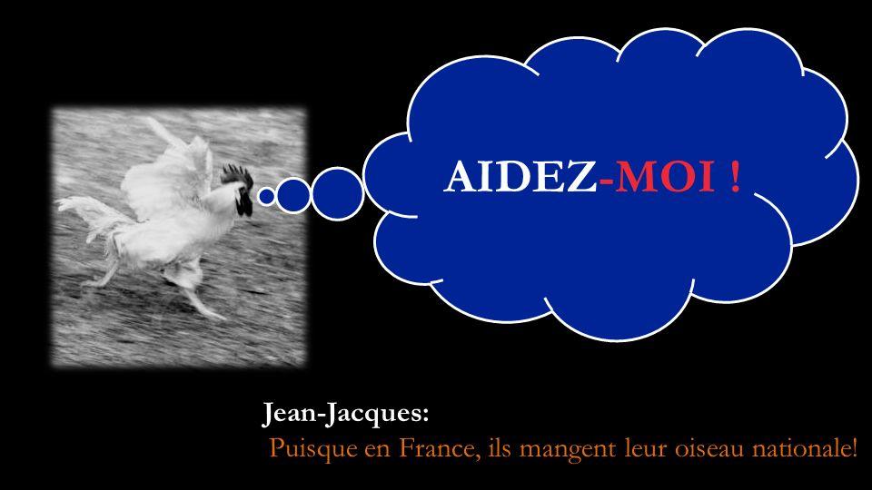 AIDEZ-MOI ! Jean-Jacques: Puisque en France, ils mangent leur oiseau nationale!
