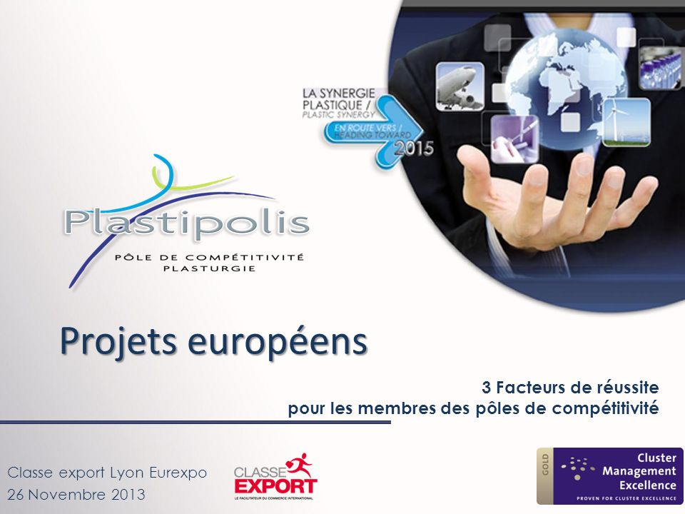 Novembre 2013 Inter-cluster cooperation (FP7 capacity – Region of knowledge / Interreg 4C) Innovation for SME (INNET, Tactics- DG Entrerprise) Collaborative projects (FP7 cooperation) Technology transfer project (FP6 / FP7 ERANET) CLUSTER Coordination actions (FP7 cooperation) Strategic vision (FP6 & FP7 ETP & NoE) Plastipolis : Approche Européenne
