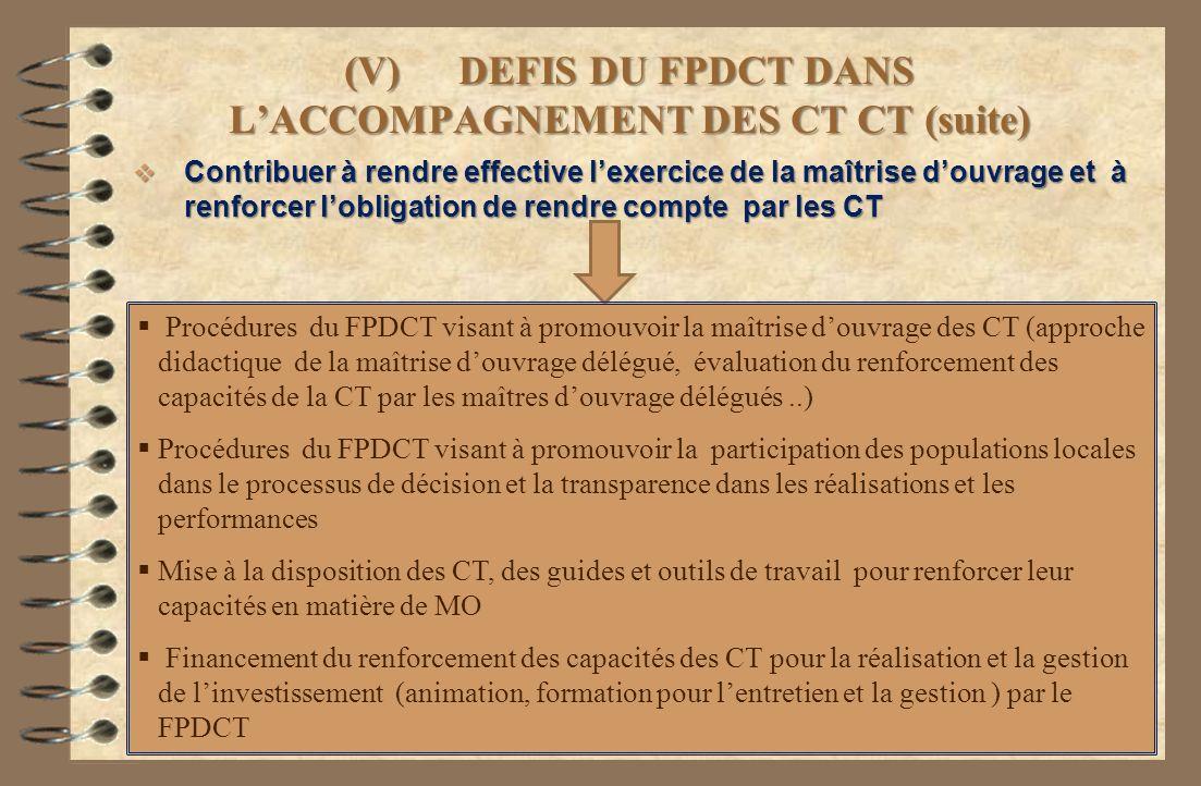(V) DEFIS DU FPDCT DANS LACCOMPAGNEMENT DES CT CT (suite) Contribuer à rendre effective lexercice de la maîtrise douvrage et à renforcer lobligation d