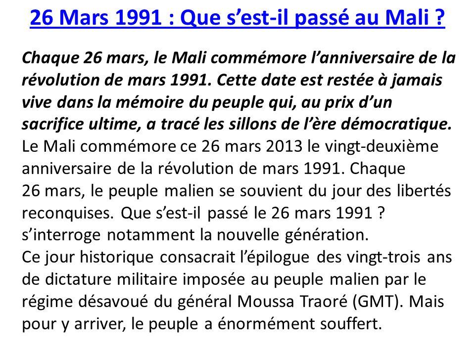 26 Mars 1991 : Que sest-il passé au Mali ? Chaque 26 mars, le Mali commémore lanniversaire de la révolution de mars 1991. Cette date est restée à jama