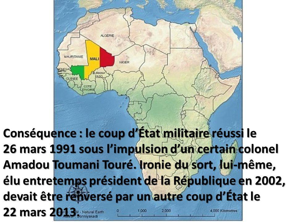 Conséquence : le coup dÉtat militaire réussi le 26 mars 1991 sous limpulsion dun certain colonel Amadou Toumani Touré. Ironie du sort, lui-même, élu e
