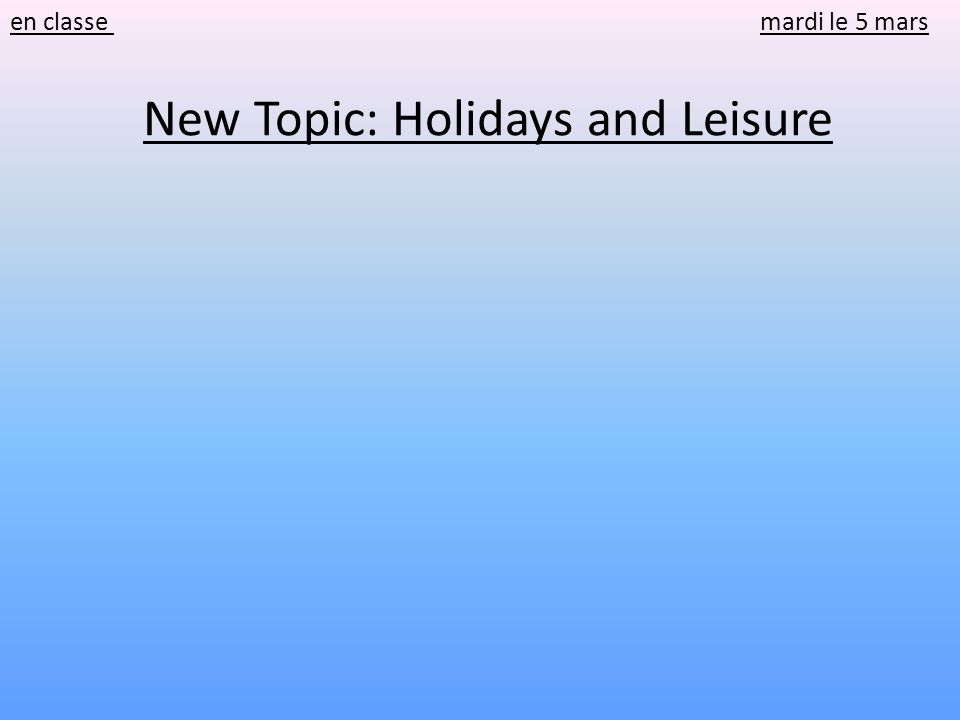 en classe mardi le 5 mars New Topic: Holidays and Leisure