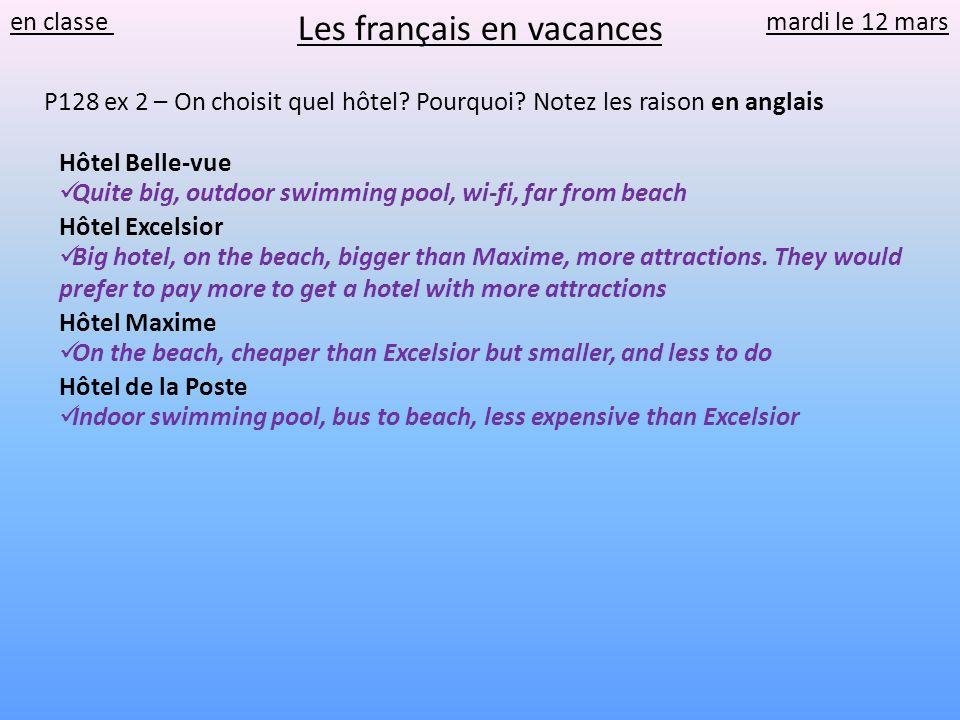 en classe mardi le 12 mars P128 ex 2 – On choisit quel hôtel? Pourquoi? Notez les raison en anglais Hôtel Belle-vue Hôtel Excelsior Hôtel Maxime Hôtel