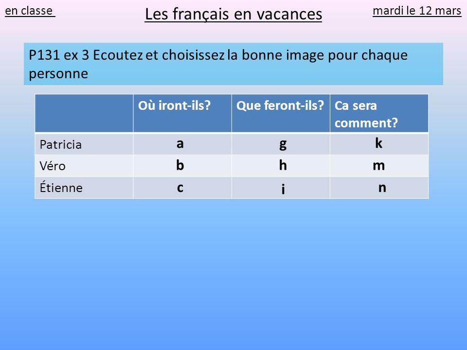 en classe mardi le 12 mars Les français en vacances P131 ex 3 Ecoutez et choisissez la bonne image pour chaque personne Où iront-ils?Que feront-ils?Ca