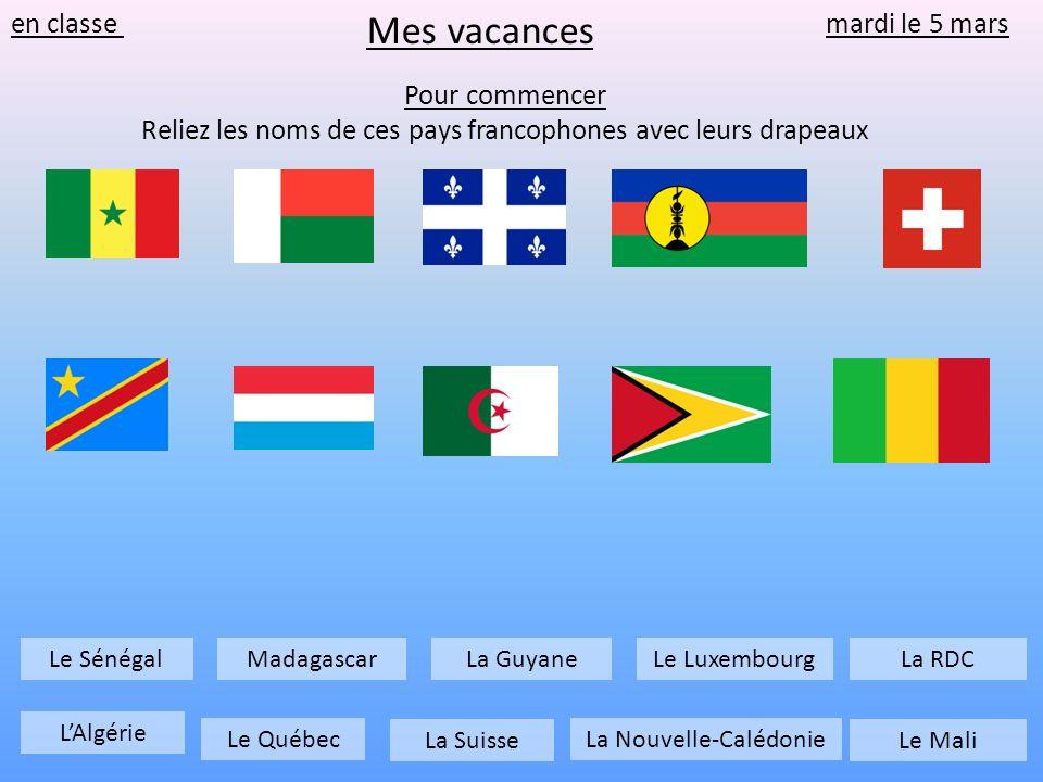 en classe mardi le 5 mars Pour commencer Reliez les noms de ces pays francophones avec leurs drapeaux Mes vacances Le Québec Le Luxembourg LAlgérie La