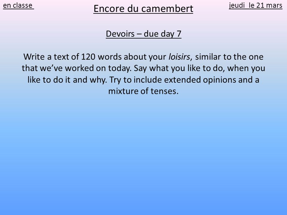 Devoirs – due day 7 Write a text of 120 words about your loisirs, similar to the one that weve worked on today.