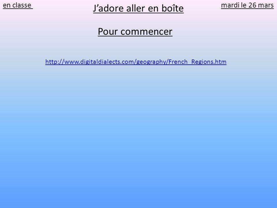 Jadore aller en boîte en classe mardi le 26 mars http://www.digitaldialects.com/geography/French_Regions.htm Pour commencer
