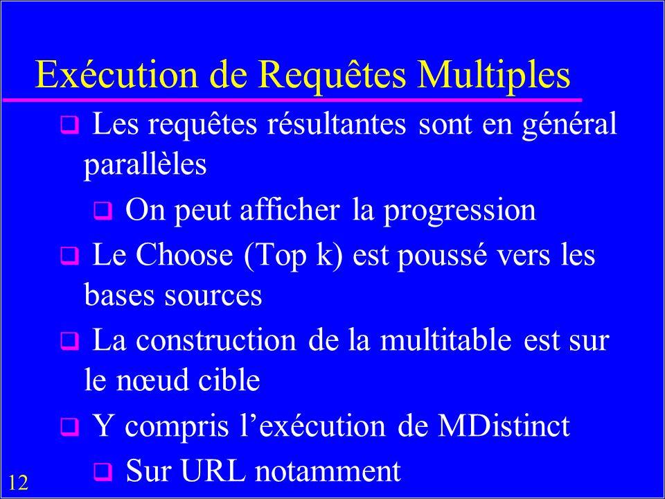12 Exécution de Requêtes Multiples Les requêtes résultantes sont en général parallèles On peut afficher la progression Le Choose (Top k) est poussé vers les bases sources La construction de la multitable est sur le nœud cible Y compris lexécution de MDistinct Sur URL notamment