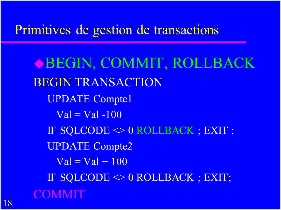 18 Primitives de gestion de transactions u BEGIN, COMMIT, ROLLBACK BEGIN TRANSACTION UPDATE Compte1 Val = Val -100 IF SQLCODE <> 0 ROLLBACK ; EXIT ; UPDATE Compte2 Val = Val + 100 IF SQLCODE <> 0 ROLLBACK ; EXIT; COMMIT