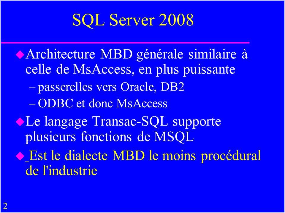 2 SQL Server 2008 u Architecture MBD générale similaire à celle de MsAccess, en plus puissante –passerelles vers Oracle, DB2 –ODBC et donc MsAccess u Le langage Transac-SQL supporte plusieurs fonctions de MSQL u Est le dialecte MBD le moins procédural de l industrie