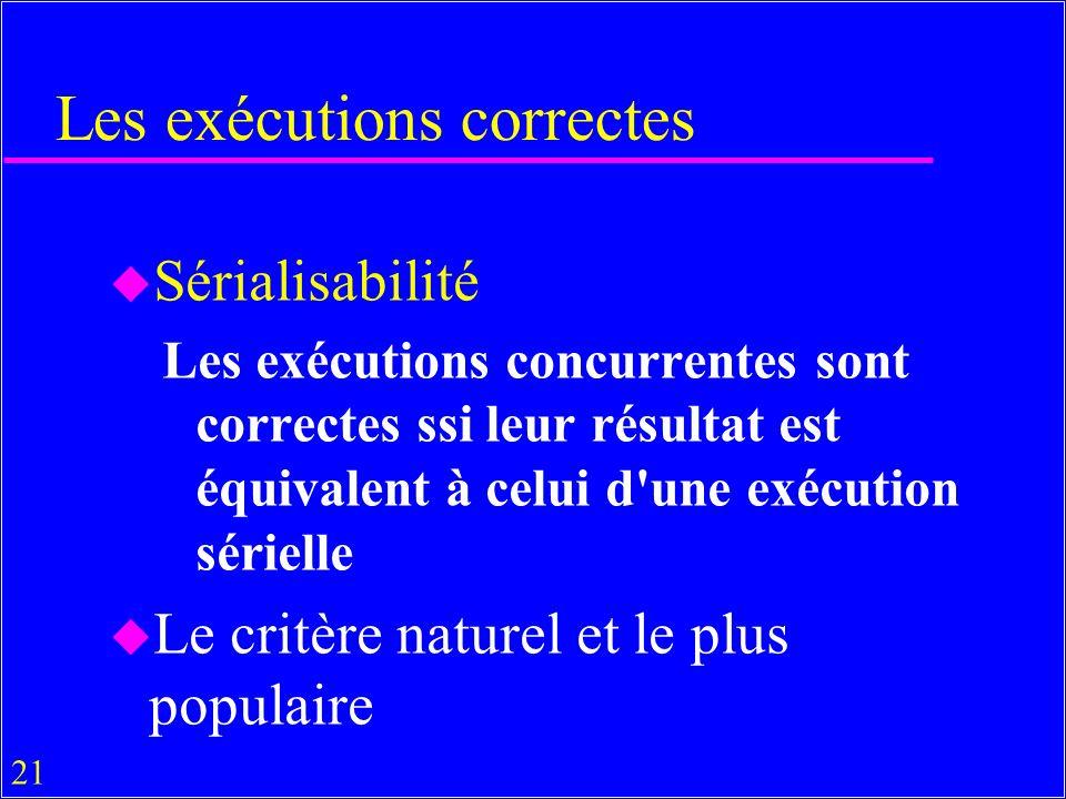 21 Les exécutions correctes u Sérialisabilité Les exécutions concurrentes sont correctes ssi leur résultat est équivalent à celui d une exécution sérielle u Le critère naturel et le plus populaire