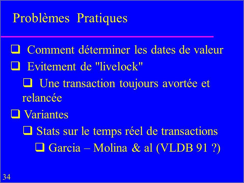 34 Problèmes Pratiques Comment déterminer les dates de valeur Evitement de livelock Une transaction toujours avortée et relancée Variantes Stats sur le temps réel de transactions Garcia – Molina & al (VLDB 91 )