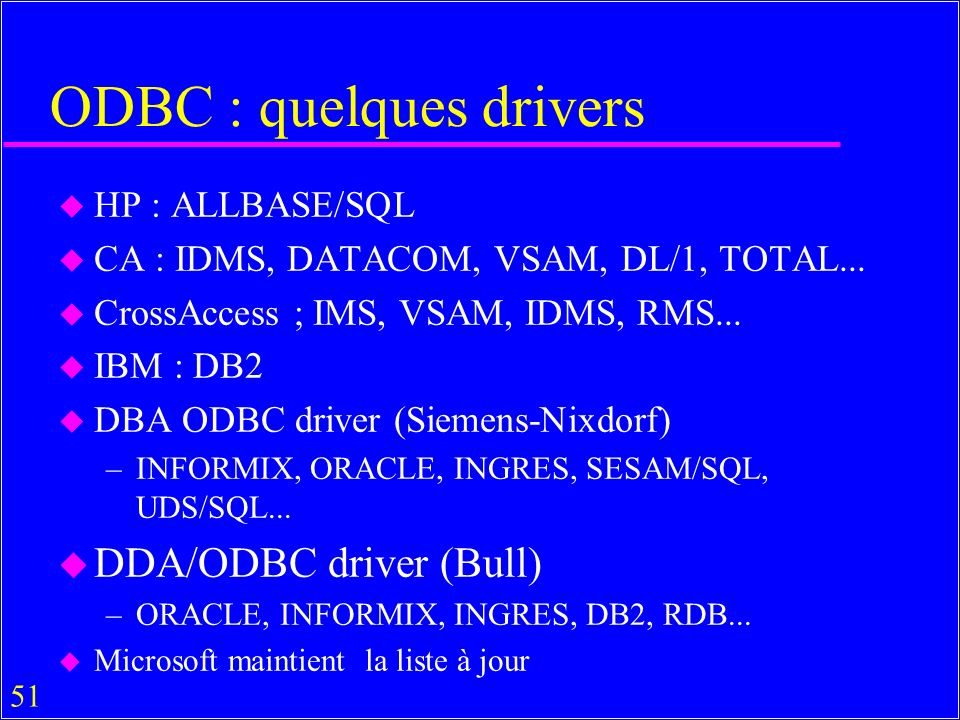 51 ODBC : quelques drivers u HP : ALLBASE/SQL u CA : IDMS, DATACOM, VSAM, DL/1, TOTAL... u CrossAccess ; IMS, VSAM, IDMS, RMS... u IBM : DB2 u DBA ODB