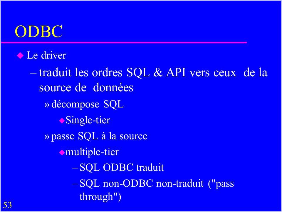 53 ODBC u Le driver –traduit les ordres SQL & API vers ceux de la source de données »décompose SQL u Single-tier »passe SQL à la source u multiple-tier –SQL ODBC traduit –SQL non-ODBC non-traduit ( pass through )