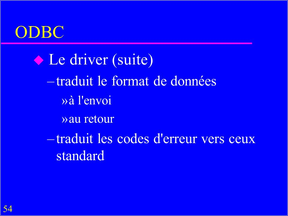 54 ODBC u Le driver (suite) –traduit le format de données »à l envoi »au retour –traduit les codes d erreur vers ceux standard