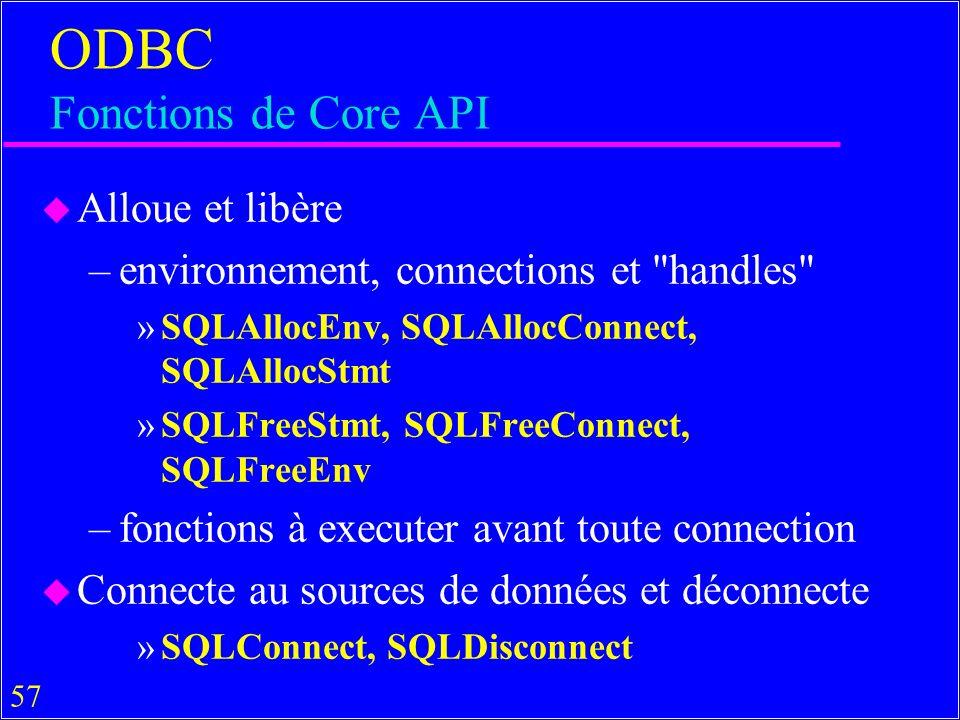 57 ODBC Fonctions de Core API u Alloue et libère –environnement, connections et handles »SQLAllocEnv, SQLAllocConnect, SQLAllocStmt »SQLFreeStmt, SQLFreeConnect, SQLFreeEnv –fonctions à executer avant toute connection u Connecte au sources de données et déconnecte »SQLConnect, SQLDisconnect