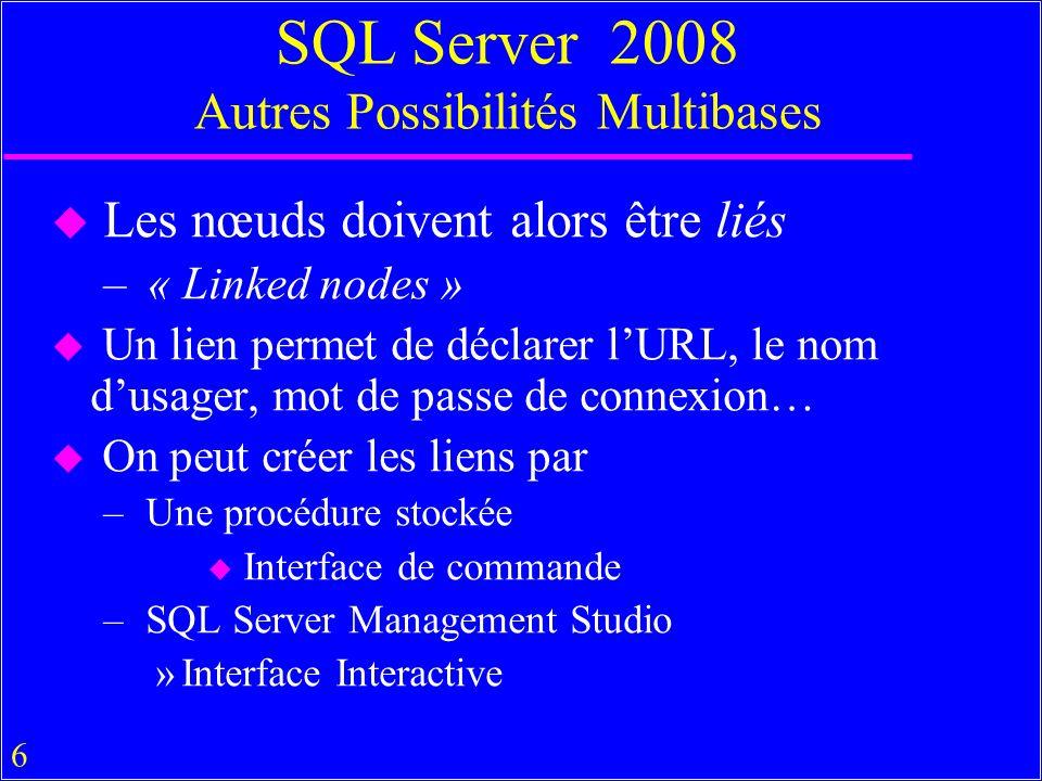 6 SQL Server 2008 Autres Possibilités Multibases u Les nœuds doivent alors être liés – « Linked nodes » u Un lien permet de déclarer lURL, le nom dusager, mot de passe de connexion… u On peut créer les liens par – Une procédure stockée u Interface de commande – SQL Server Management Studio »Interface Interactive