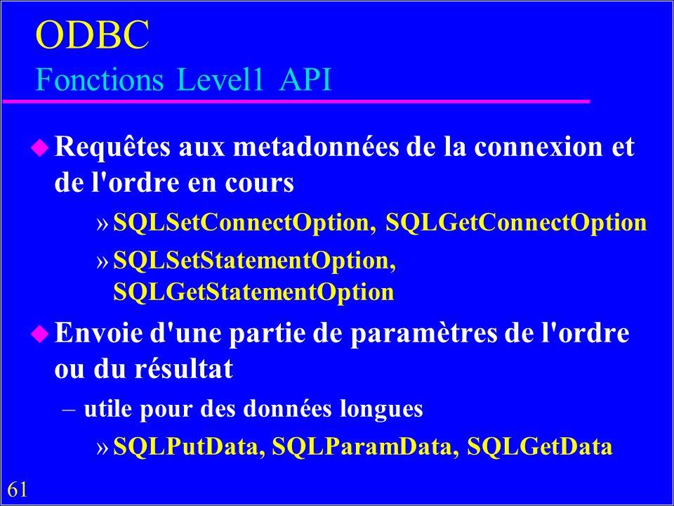 61 ODBC Fonctions Level1 API u Requêtes aux metadonnées de la connexion et de l ordre en cours »SQLSetConnectOption, SQLGetConnectOption »SQLSetStatementOption, SQLGetStatementOption u Envoie d une partie de paramètres de l ordre ou du résultat –utile pour des données longues »SQLPutData, SQLParamData, SQLGetData