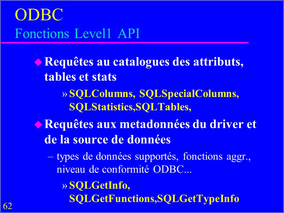 62 ODBC Fonctions Level1 API u Requêtes au catalogues des attributs, tables et stats »SQLColumns, SQLSpecialColumns, SQLStatistics,SQLTables, u Requêt