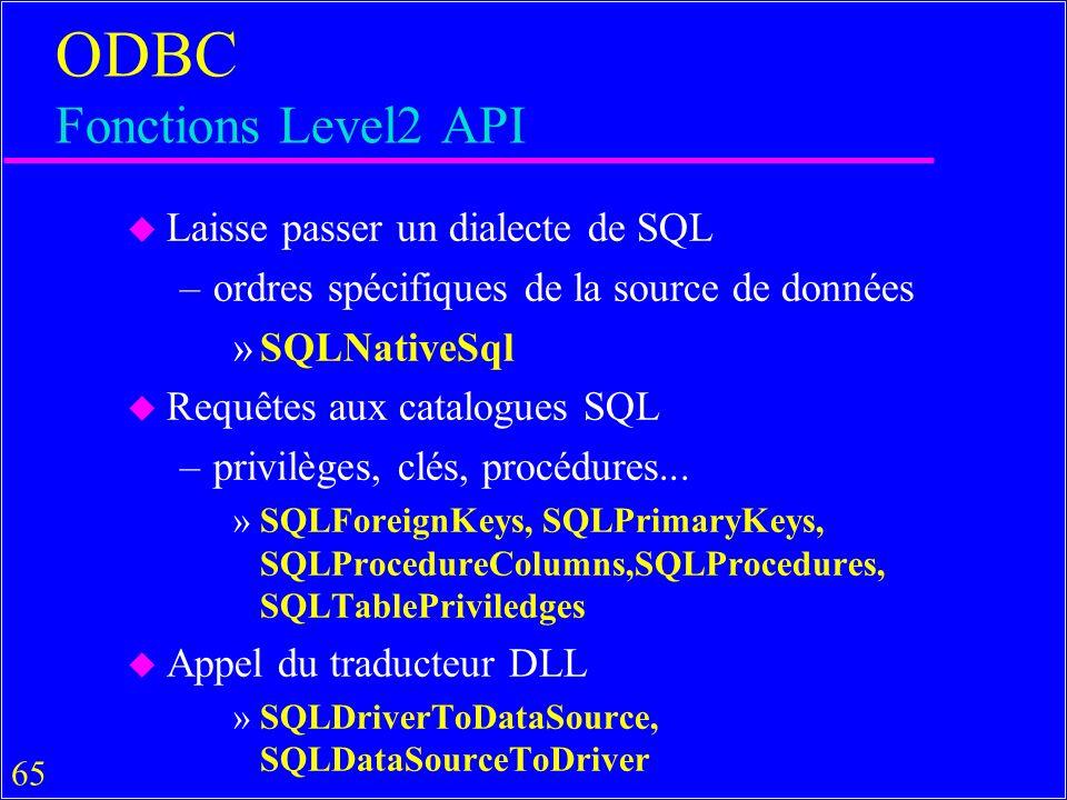 65 ODBC Fonctions Level2 API u Laisse passer un dialecte de SQL –ordres spécifiques de la source de données »SQLNativeSql u Requêtes aux catalogues SQL –privilèges, clés, procédures...