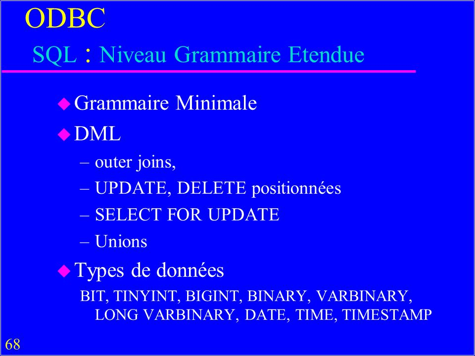 68 ODBC SQL : Niveau Grammaire Etendue u Grammaire Minimale u DML –outer joins, –UPDATE, DELETE positionnées –SELECT FOR UPDATE –Unions u Types de données BIT, TINYINT, BIGINT, BINARY, VARBINARY, LONG VARBINARY, DATE, TIME, TIMESTAMP