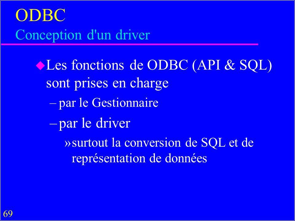 69 ODBC Conception d un driver u Les fonctions de ODBC (API & SQL) sont prises en charge –par le Gestionnaire –par le driver »surtout la conversion de SQL et de représentation de données