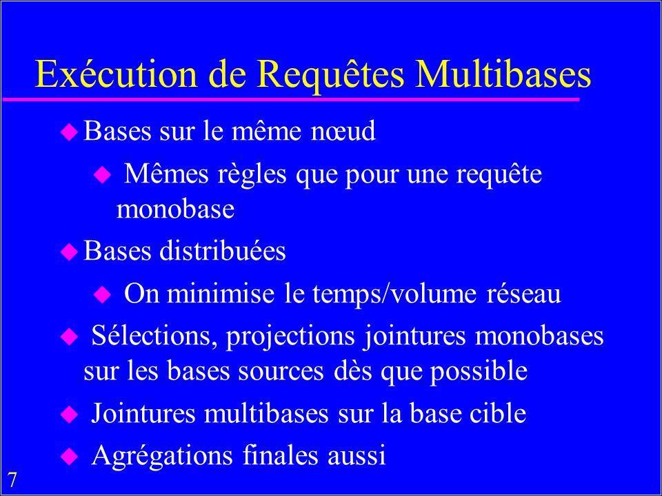 7 Exécution de Requêtes Multibases u Bases sur le même nœud u Mêmes règles que pour une requête monobase u Bases distribuées On minimise le temps/volume réseau u Sélections, projections jointures monobases sur les bases sources dès que possible u Jointures multibases sur la base cible Agrégations finales aussi