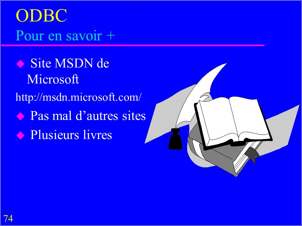74 ODBC Pour en savoir + u Site MSDN de Microsoft http://msdn.microsoft.com/ u Pas mal dautres sites u Plusieurs livres