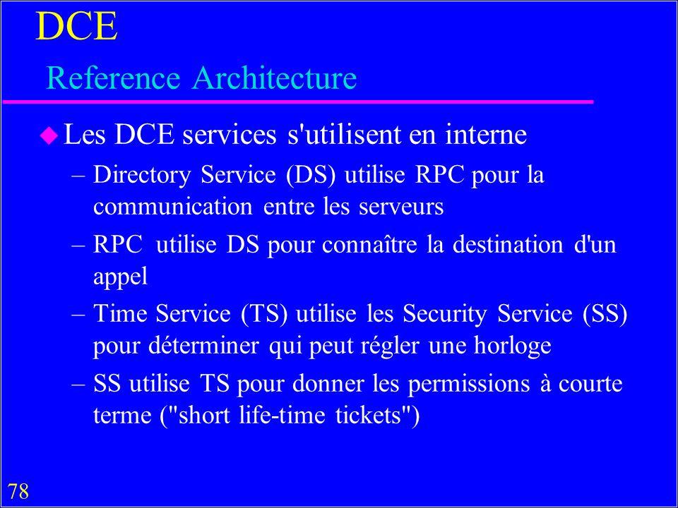 78 DCE Reference Architecture u Les DCE services s utilisent en interne –Directory Service (DS) utilise RPC pour la communication entre les serveurs –RPC utilise DS pour connaître la destination d un appel –Time Service (TS) utilise les Security Service (SS) pour déterminer qui peut régler une horloge –SS utilise TS pour donner les permissions à courte terme ( short life-time tickets )