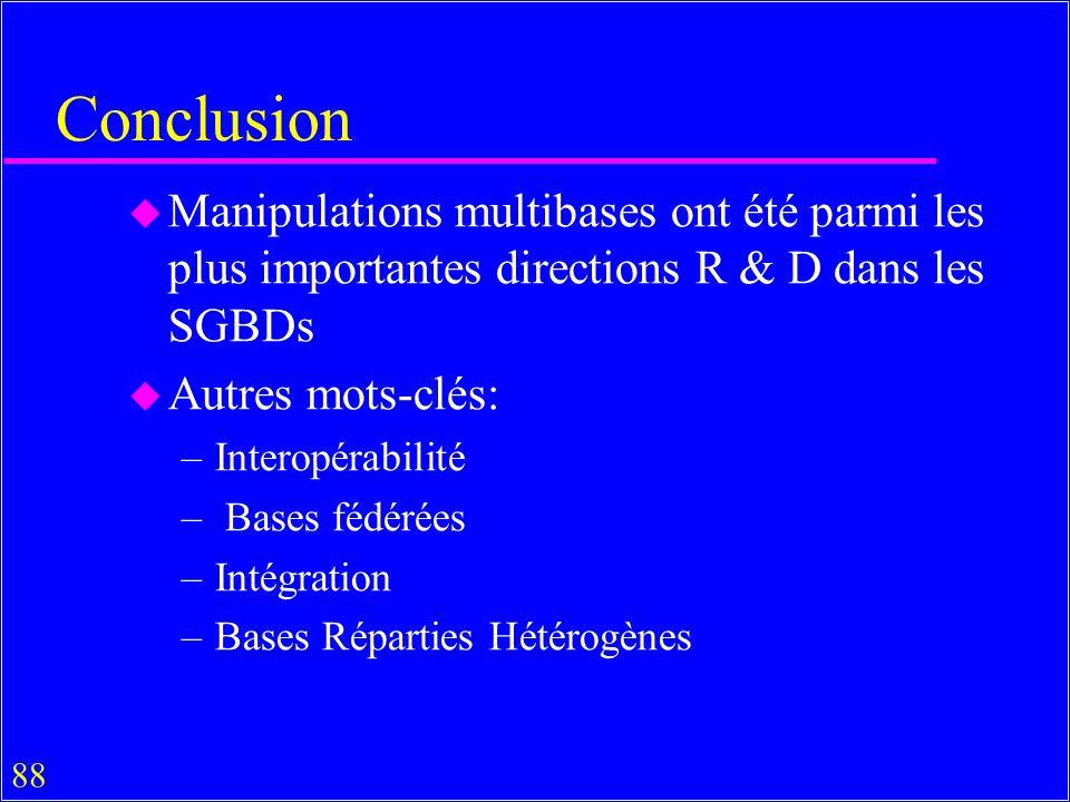88 Conclusion u Manipulations multibases ont été parmi les plus importantes directions R & D dans les SGBDs u Autres mots-clés: –Interopérabilité – Bases fédérées –Intégration –Bases Réparties Hétérogènes