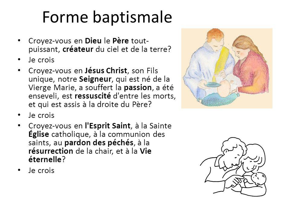 Forme baptismale Croyez-vous en Dieu le Père tout- puissant, créateur du ciel et de la terre? Je crois Croyez-vous en Jésus Christ, son Fils unique, n