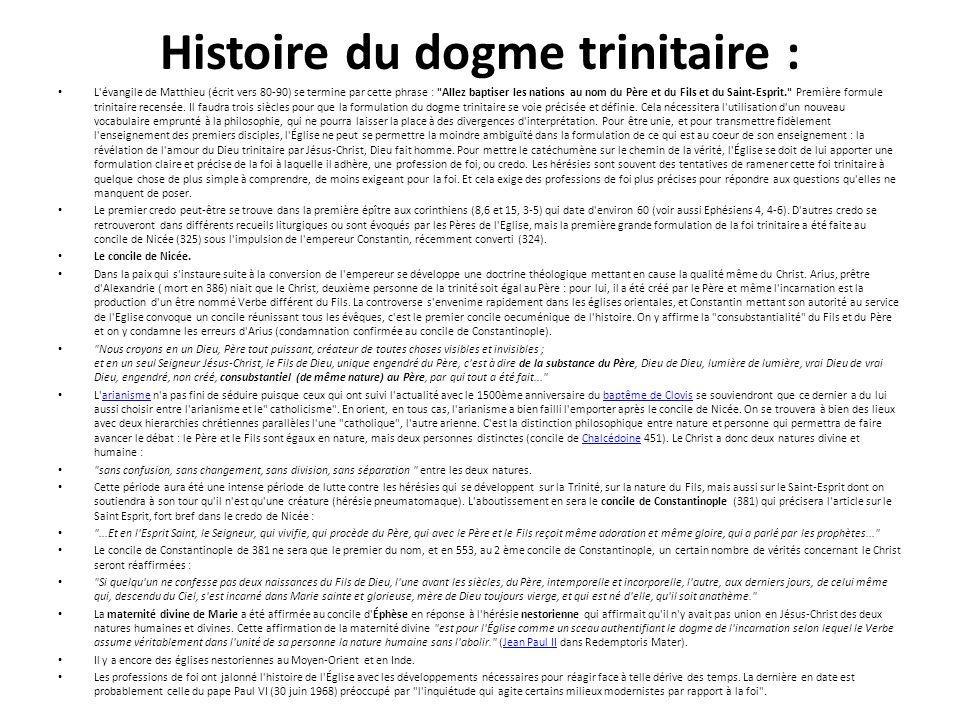 Histoire du dogme trinitaire : L évangile de Matthieu (écrit vers 80-90) se termine par cette phrase : Allez baptiser les nations au nom du Père et du Fils et du Saint-Esprit. Première formule trinitaire recensée.