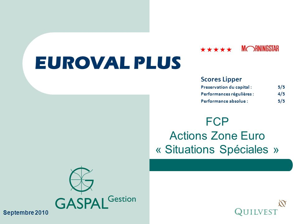 EUROVAL PLUS FCP Actions Zone Euro « Situations Spéciales » Septembre 2010 Scores Lipper Preservation du capital :5/5 Performances régulières :4/5 Per