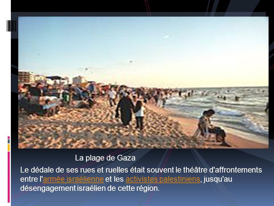 L a plage de Gaza Le dédale de ses rues et ruelles était souvent le théâtre d affrontements entre l armée israélienne et les activistes palestiniens, jusqu au désengagement israélien de cette région.