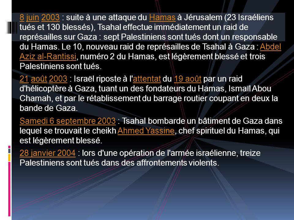 88 juin 2003 : suite à une attaque du Hamas à Jérusalem (23 Israéliens tués et 130 blessés), Tsahal effectue immédiatement un raid de représailles sur Gaza : sept Palestiniens sont tués dont un responsable du Hamas.