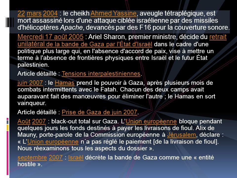 2222 mars 2004 : le cheikh Ahmed Yassine, aveugle tétraplégique, est mort assassiné lors d une attaque ciblée israélienne par des missiles d hélicoptères Apache, devancés par des F16 pour la couverture sonore.mars2004Ahmed Yassine Mercredi 17 août 2005Mercredi 17 août 2005 : Ariel Sharon, premier ministre, décide du retrait unilatéral de la bande de Gaza par l État d Israël dans le cadre d une politique plus large qui, en l absence d accord de paix, vise à mettre un terme à l absence de frontières physiques entre Israël et le futur État palestinien.retrait unilatéral de la bande de Gaza par l État d Israël Article détaillé : Tensions interpalestiniennes.Tensions interpalestiniennes juin 2007juin 2007 : le Hamas prend le pouvoir à Gaza, après plusieurs mois de combats intermittents avec le Fatah.